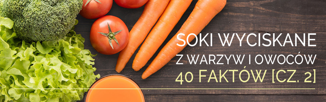 Soki wyciskane z warzyw i owoców – 40 faktów [cz. 2]