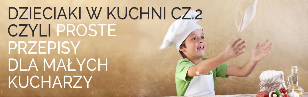 Dzieciaki w kuchni cz.2 czyli proste przepisy dla małych kucharzy