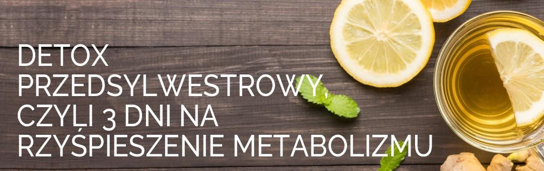 Detox przedsylwestrowy, czyli 3 dni na przyśpieszenie metabolizmu.